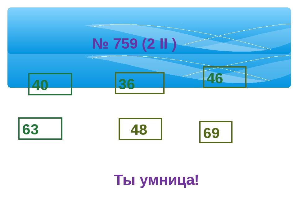 63 36 48 46 69 40 № 759 (2 II ) Ты умница!