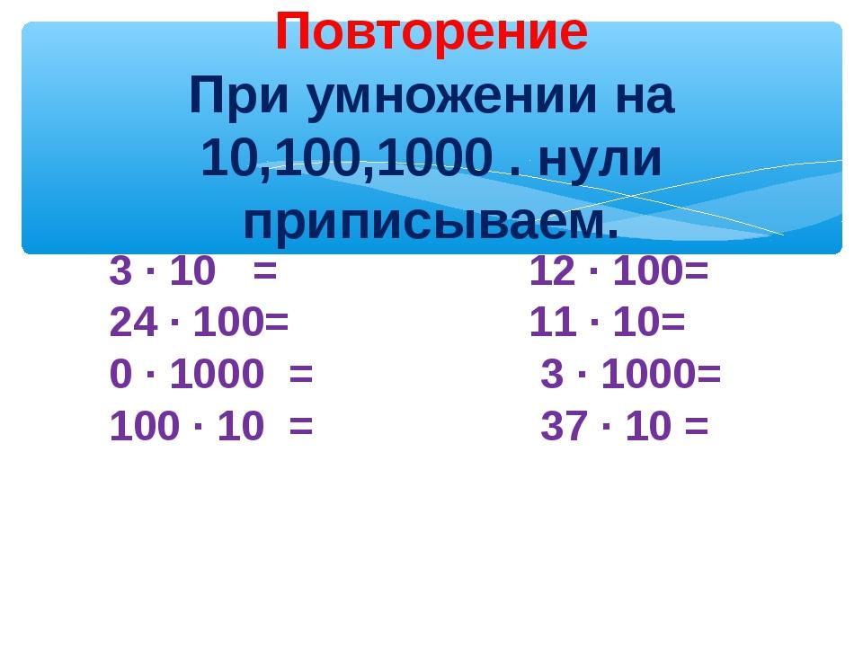 Повторение При умножении на 10,100,1000 . нули приписываем. 3 ∙ 10 = 12 ∙ 10...