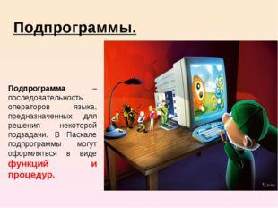 Подпрограммы. Подпрограмма – последовательность операторов языка, предназна