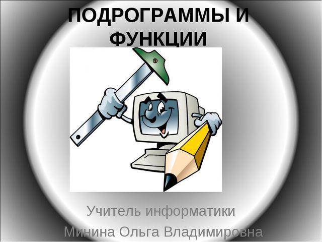 ПОДРОГРАММЫ И ФУНКЦИИ Учитель информатики Минина Ольга Владимировна