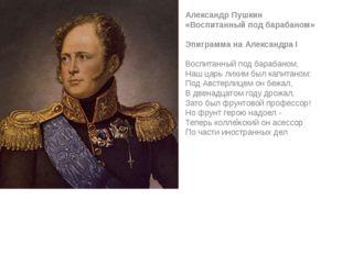 ! Александр Пушкин «Воспитанный под барабаном» Эпиграмма на Александра I Во