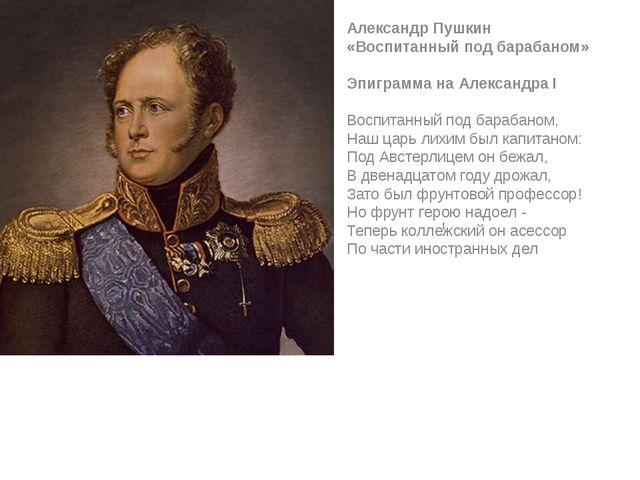 ! Александр Пушкин «Воспитанный под барабаном» Эпиграмма на Александра I Во...