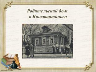 Родительский дом в Константиново