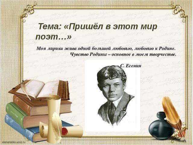 Тема: «Пришёл в этот мир поэт…» Моя лирика жива одной большой любовью, любов...