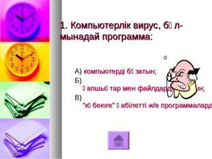 1. Компьютерлік вирус, бұл-мынадай программа: А) компьютерді бұзатын; Б) қапш
