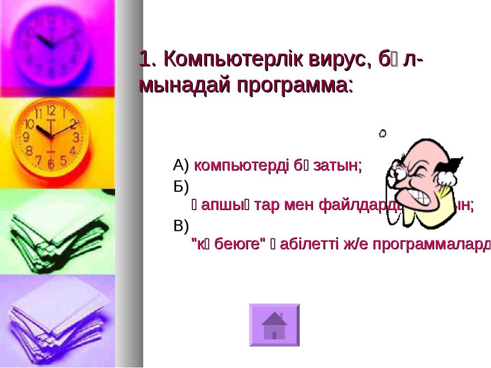 1. Компьютерлік вирус, бұл-мынадай программа: А) компьютерді бұзатын; Б) қапш...