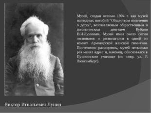 Виктор Игнатьевич Лунин Музей, создан осенью 1904 г. как музей наглядных посо