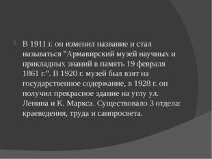 """В 1911 г. он изменил название и стал называться """"Армавирский музей научных и"""