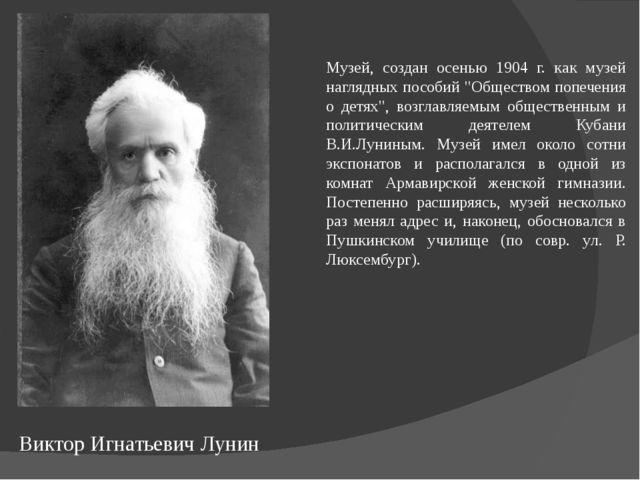 Виктор Игнатьевич Лунин Музей, создан осенью 1904 г. как музей наглядных посо...