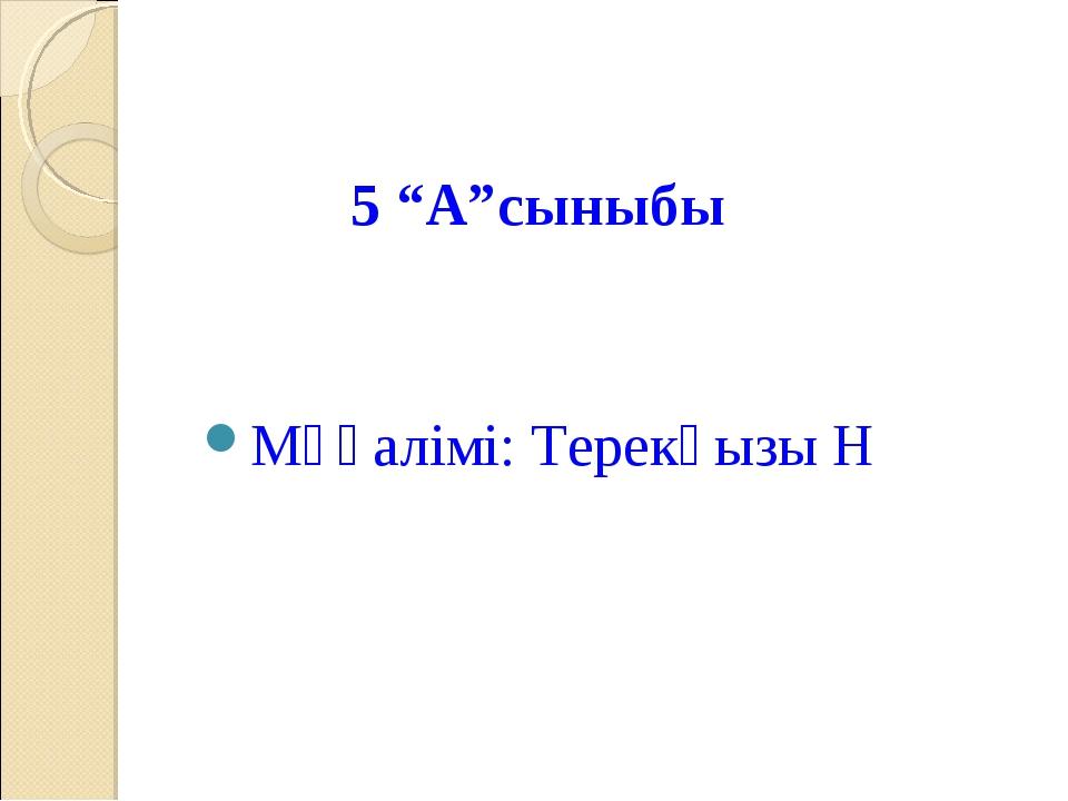 """5 """"А""""сыныбы Мұғалімі: Терекқызы Н"""