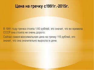 Цена на гречку с1991г.-2015г. В 1991 году гречка стоила 1.60 рублей, это знач