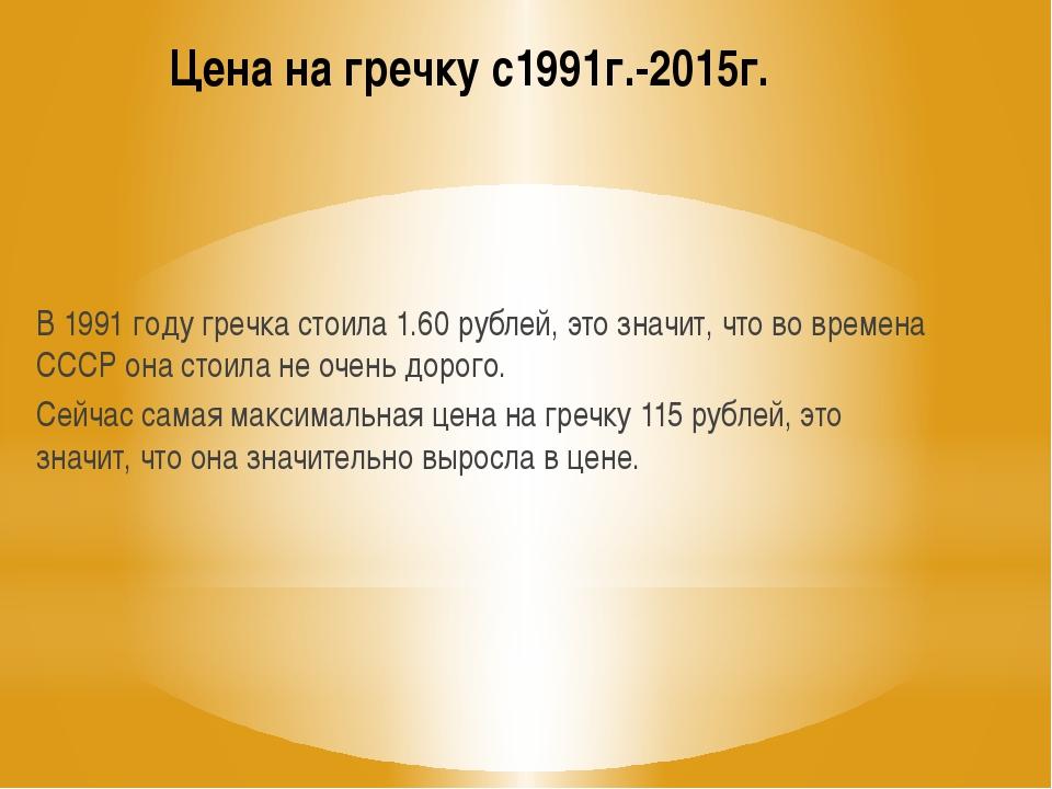 Цена на гречку с1991г.-2015г. В 1991 году гречка стоила 1.60 рублей, это знач...