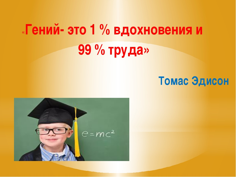 Томас Эдисон «Гений- это 1 % вдохновения и 99 % труда»