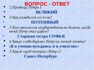ВОПРОС - ОТВЕТ 1.Прозвище Петра I ВЕЛИКИЙ 2.Как назывался его полк? ПОТЕШНЫЙ