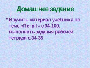 Домашнее задание Изучить материал учебника по теме «Петр I» c.94-100, выполни