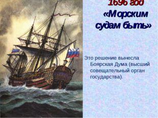1696 год «Морским судам быть» Это решение вынесла Боярская Дума (высший совещ