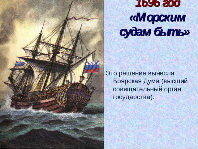 1696 год «Морским судам быть» Это решение вынесла Боярская Дума (высший совещ...