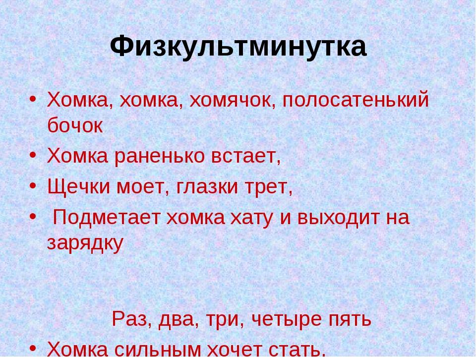 Физкультминутка Хомка, хомка, хомячок, полосатенький бочок Хомка раненько вст...