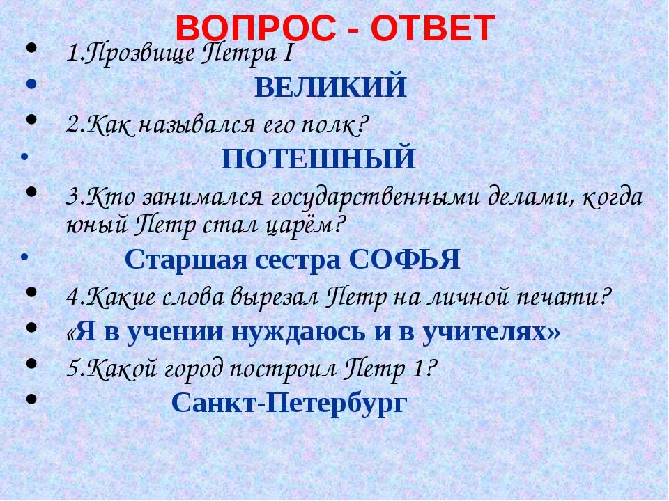 ВОПРОС - ОТВЕТ 1.Прозвище Петра I ВЕЛИКИЙ 2.Как назывался его полк? ПОТЕШНЫЙ...