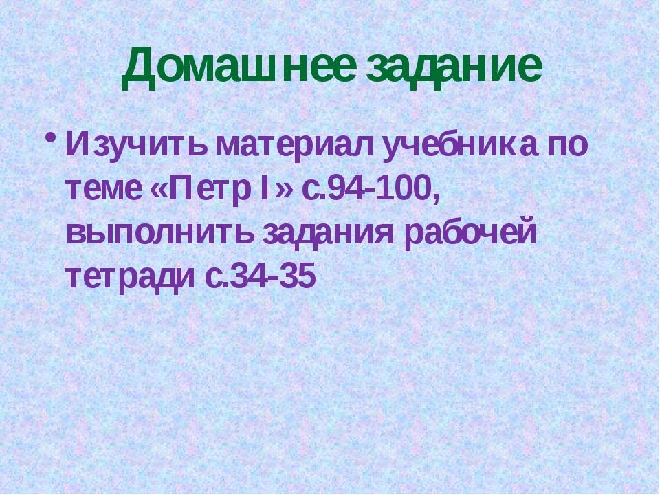 Домашнее задание Изучить материал учебника по теме «Петр I» c.94-100, выполни...