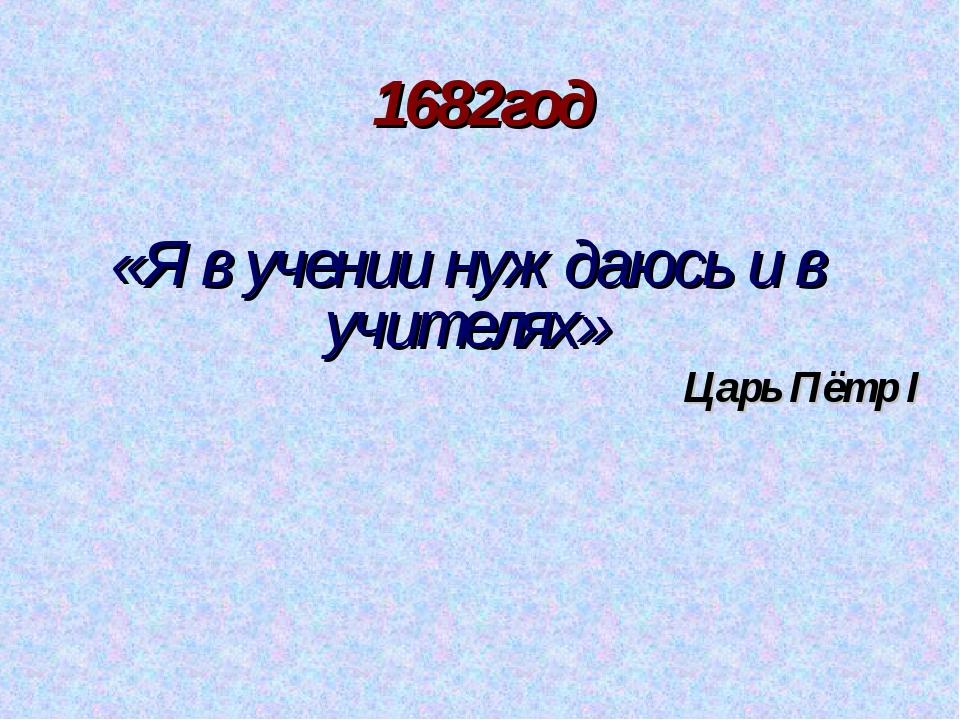 1682год «Я в учении нуждаюсь и в учителях» Царь Пётр I