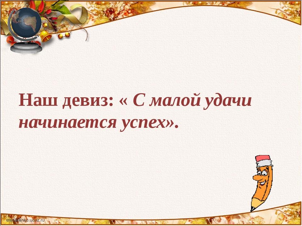 Наш девиз: « С малой удачи начинается успех».