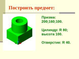 Построить предмет: Призма: 200;160;100. Цилиндр: R 80; высота 100. Отверстие: