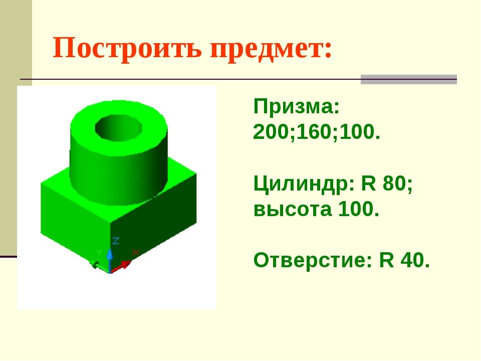Построить предмет: Призма: 200;160;100. Цилиндр: R 80; высота 100. Отверстие:...