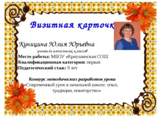 Куницина Юлия Юрьевна учитель начальных классов Место работы: МБОУ «Криушинс
