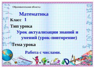 Образовательная область: Математика Класс 1 Тема урока Работа с числами. Тип