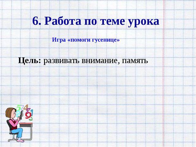 6. Работа по теме урока Игра «помоги гусенице» Цель: развивать внимание, память
