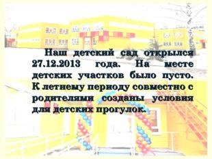 Наш детский сад открылся 27.12.2013 года. На месте детских участков было пуст