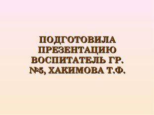 ПОДГОТОВИЛА ПРЕЗЕНТАЦИЮ ВОСПИТАТЕЛЬ ГР. №5, ХАКИМОВА Т.Ф.