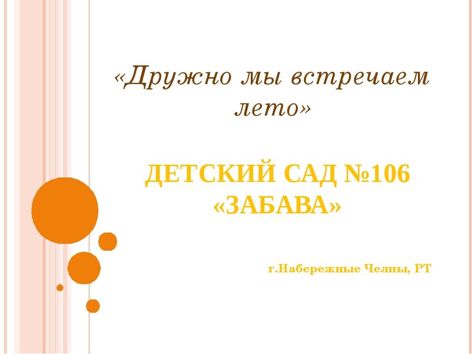 ДЕТСКИЙ САД №106 «ЗАБАВА» г.Набережные Челны, РТ «Дружно мы встречаем лето»