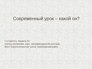 Современный урок – какой он? Составитель: Карамов Р.К. учитель математики пер