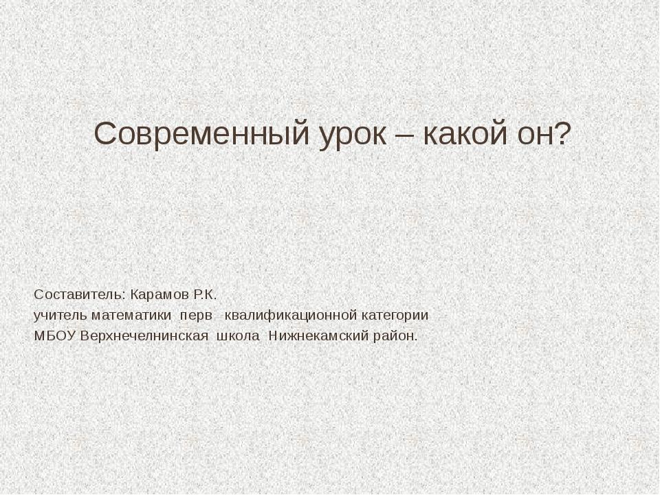Современный урок – какой он? Составитель: Карамов Р.К. учитель математики пер...
