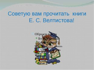 Советую вам прочитать книги Е. С. Велтистова!