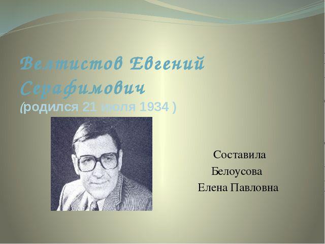 Велтистов Евгений Серафимович (родился 21 июля 1934 ) Составила Белоусова Еле...
