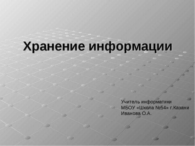 Хранение информации Учитель информатики МБОУ «Школа №54» г.Казани Иванова О.А.