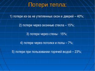 Потери тепла: 1) потери из-за не утепленных окон и дверей – 40%; 2) потери че