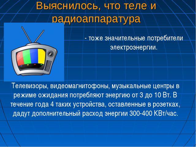 Выяснилось, что теле и радиоаппаратура - тоже значительные потребители электр...