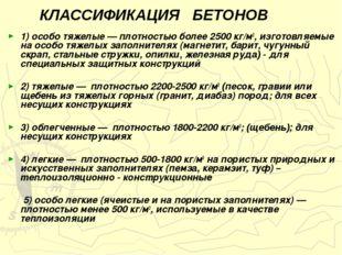 КЛАССИФИКАЦИЯ БЕТОНОВ 1) особо тяжелые — плотностью более 2500 кг/м3, изгото
