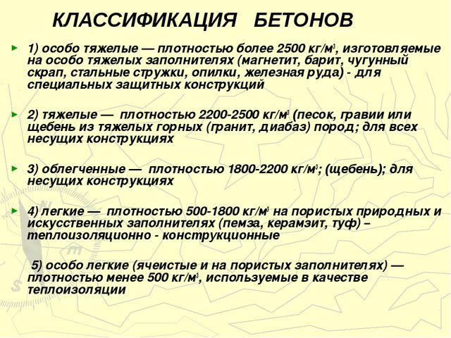 КЛАССИФИКАЦИЯ БЕТОНОВ 1) особо тяжелые — плотностью более 2500 кг/м3, изгото...