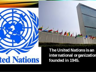 The United Nations is an international organization founded in 1945.