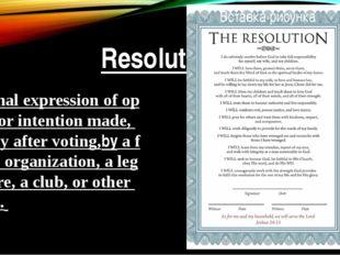Resolution aformalexpressionofopinionorintentionmade,usuallyaftervo