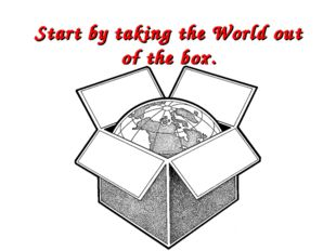 Start by taking the World out of the box.