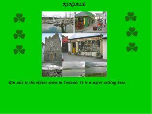 KINSALE Kin sale is the oldest town in Ireland. It is a major sailing base.
