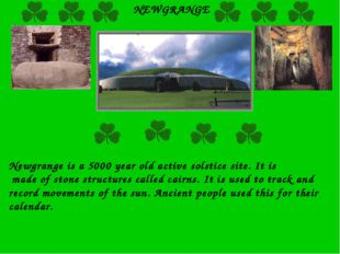 NEWGRANGE Newgrange is a 5000 year old active solstice site. It is made of st
