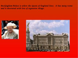 Buckingham Palace is where the Queen of England lives. It has many rooms and