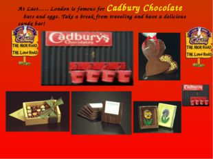 At Last….. London is famous for Cadbury Chocolate bars and eggs. Take a break